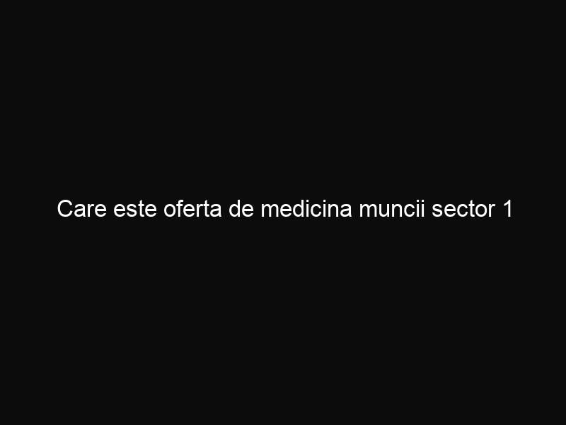 Care este oferta de medicina muncii sector 1 Bucuresti?